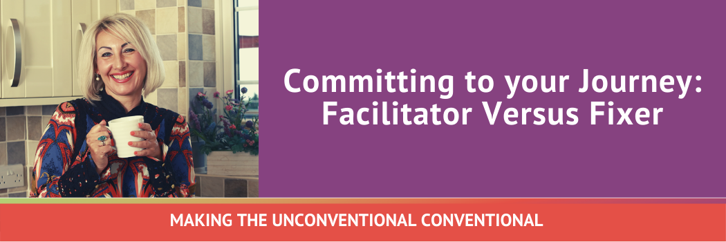 Committing to your Journey: Facilitator Versus Fixer